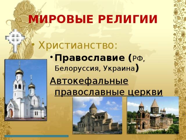 МИРОВЫЕ РЕЛИГИИ Христианство: Православие ( РФ, Белоруссия, Украина ) Православие ( РФ, Белоруссия, Украина ) Православие ( РФ, Белоруссия, Украина ) Автокефальные православные церкви