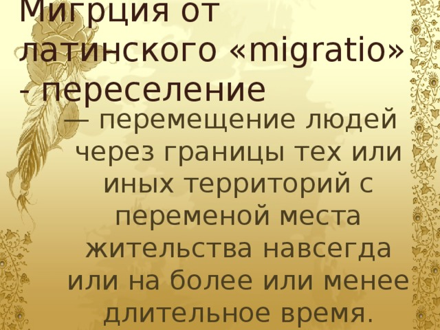 Мигрция от латинского «migratio» - переселение — перемещение людей через границы тех или иных территорий с переменой места жительства навсегда или на более или менее длительное время.