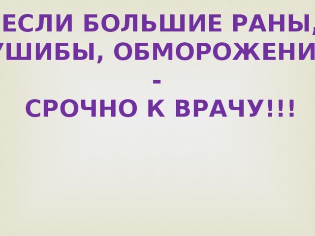 Если большие раны, Ушибы, обморожения - СРОЧНО К ВРАЧУ!!!