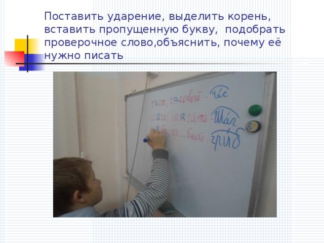 Поставить ударение, выделить корень, вставить пропущенную букву, подобрать проверочное слово,объяснить, почему её нужно писать