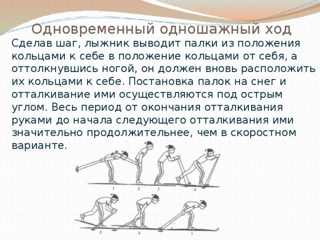 Одновременный одношажный ход  Сделав шаг, лыжник выводит палки из положения кольцами к себе в положение кольцами от себя, а оттолкнувшись ногой, он должен вновь расположить их кольцами к себе. Постановка палок на снег и отталкивание ими осуществляются под острым углом. Весь период от окончания отталкивания руками до начала следующего отталкивания ими значительно продолжительнее, чем в скоростном варианте.
