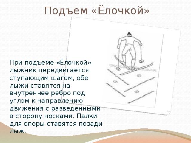 Подъем «Ёлочкой» Вставка рисунка При подъеме «Ёлочкой» лыжник передвигается ступающим шагом, обе лыжи ставятся на внутреннее ребро под углом к направлению движения с разведенными в сторону носками. Палки для опоры ставятся позади лыж.