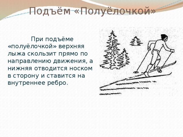 Подъём «Полуёлочкой»  При подъёме «полуёлочкой» верхняя лыжа скользит прямо по направлению движения, а нижняя отводится носком в сторону и ставится на внутреннее ребро.