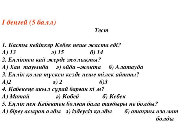 І деңгей (5 балл)    Тест  1. Басты кейіпкер Кебек неше жаста еді? А) 13 ә) 15 б) 14 2. Еңлікпен қай жерде жолықты? А) Хан тауында ә) ойда –жоқта б) Алатауда 3. Еңлік қолға түскен кезде неше тілек айтты? А)2 ә) 2 б)3 4. Қабекеңе ақыл сұрай барған кі м? А) Матай ә) Көбей б) Кебек 5. Еңлік пен Кебектен болған бала тағдыры не болды? А) біреу асырап алды ә) іздеусіз қалды б) атақты азамат        болды