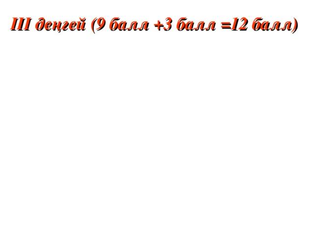 ІІІ деңгей (9 балл +3 балл = 12 балл)