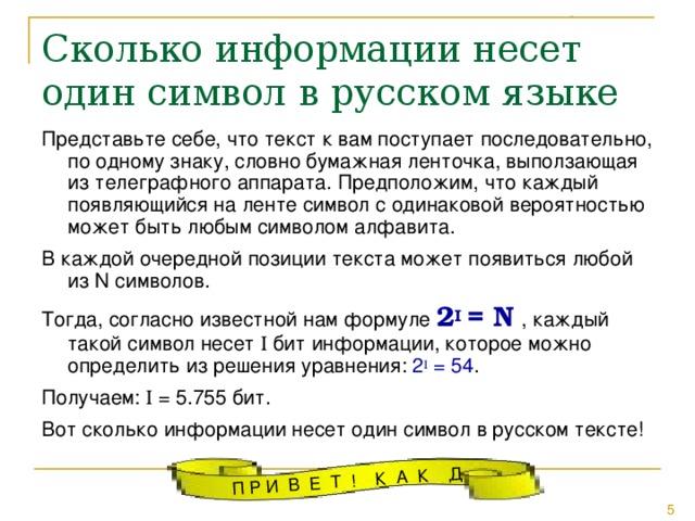 Сколько информации несет один символ в русском языке Представьте себе, что текст к вам поступает последовательно, по одному знаку, словно бумажная ленточка, выползающая из телеграфного аппарата. Предположим, что каждый появляющийся на ленте символ с одинаковой вероятностью может быть любым символом алфавита. В каждой очередной позиции текста может появиться любой из N символов. Тогда, согласно известной нам формуле 2 I = N  , каждый такой символ несет I бит информации, которое можно определить из решения уравнения: 2 I = 54 . Получаем: I = 5.755 бит. Вот сколько информации несет один символ в русском тексте!
