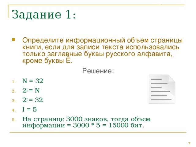 Определите информационный объем страницы книги, если для записи текста использовались только заглавные буквы русского алфавита, кроме буквы Ё. Решение: N = 32 2 I = N 2 I = 32 I = 5 На странице 3000 знаков, тогда объем информации = 3000 * 5 = 15000 бит .