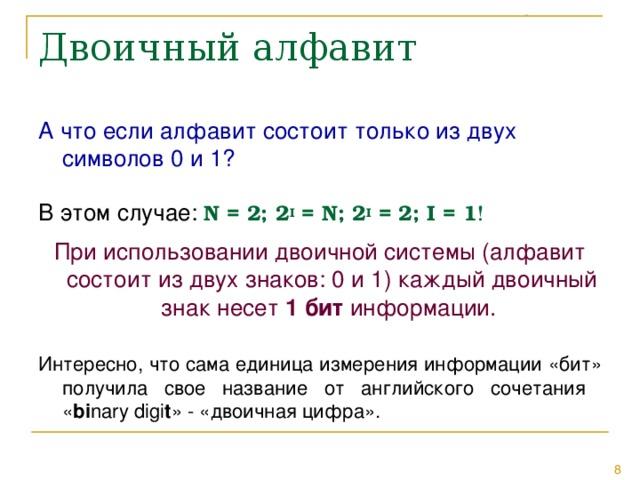 А что если алфавит состоит только из двух символов 0 и 1? В этом случае: N = 2; 2 I = N ; 2 I = 2; I = 1 ! При использовании двоичной системы (алфавит состоит из двух знаков: 0 и 1) каждый двоичный знак несет 1 бит информации. Интересно, что сама единица измерения информации «бит» получила свое название от английского сочетания  « bi nary digi t » - «двоичная цифра».