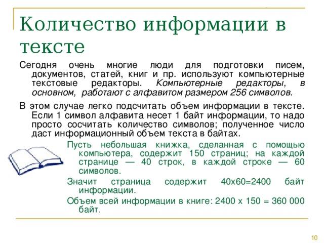 Сегодня очень многие люди для подготовки писем, документов, статей, книг и пр. используют компьютерные текстовые редакторы. Компьютерные редакторы, в основном, работают с алфавитом размером 256 символов . В этом случае легко подсчитать объем информации в тексте. Если 1 символ алфавита несет 1 байт информации, то надо просто сосчитать количество символов; полученное число даст информационный объем текста в байтах. Пусть небольшая книжка, сделанная с помощью компьютера, содержит 150 страниц; на каждой странице — 40 строк, в каждой строке — 60 символов. Значит страница содержит 40x60=2400 байт информации. Объем всей информации в книге: 2400 х 150 = 360 000 байт .