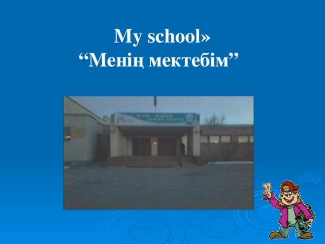 """« My school » """" Менің мектебім"""""""