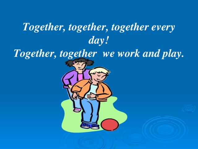 Speech drill Together, together, together every day! Together, together we work and play.