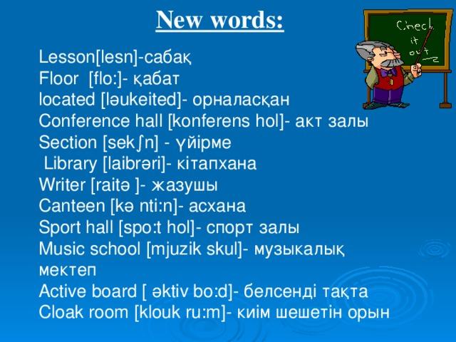New words: Lesson[lesn]- сабақ Floor [flo:]- қабат located [l ә ukeited] - орналасқан Conference hall [konferens hol] - акт залы Section [sek∫n] - үйірме  Library [laibr ә ri] - кітапхана Writer [rait ә ] - жазушы Canteen [k ә nti:n] - асхана Sport hall [spo:t hol] - спорт залы M usic school  [mjuzik skul]- музыкалық мектеп Active board [ ә ktiv bo:d] - белсенді тақта Cloak room  [klouk ru:m]- киім шешетін орын