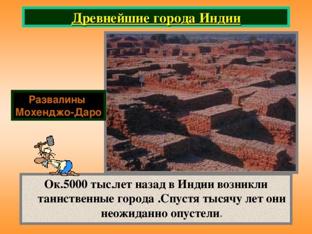 Древнейшие города Индии Развалины Мохенджо-Даро Ок.5000 тыс.лет назад в Индии возникли таинственные города .Спустя тысячу лет они неожиданно опустели .