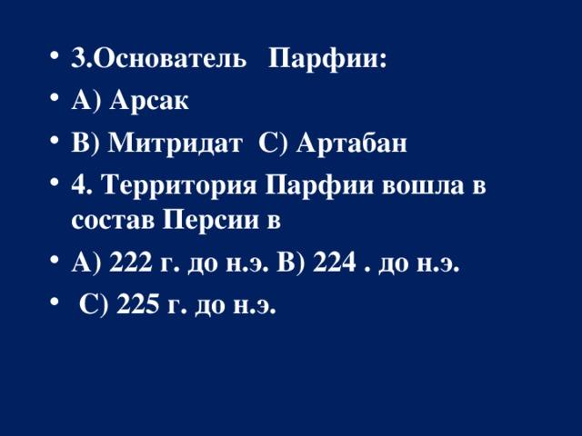 3.Основатель Парфии: А) Арсак В) Митридат С) Артабан 4. Территория Парфии вошла в состав Персии в А) 222 г. до н.э.В) 224  . до н.э.  С) 225 г. до н.э.