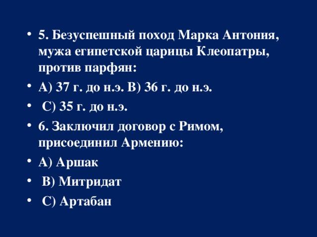 5. Безуспешный поход Марка Антония, мужа египетской царицы Клеопатры, против парфян: А) 37 г. до н.э.В) 36 г. до н.э.  С) 35 г. до н.э. 6. Заключил договор с Римом, присоединил Армению: А) Аршак  В) Митридат  С) Артабан