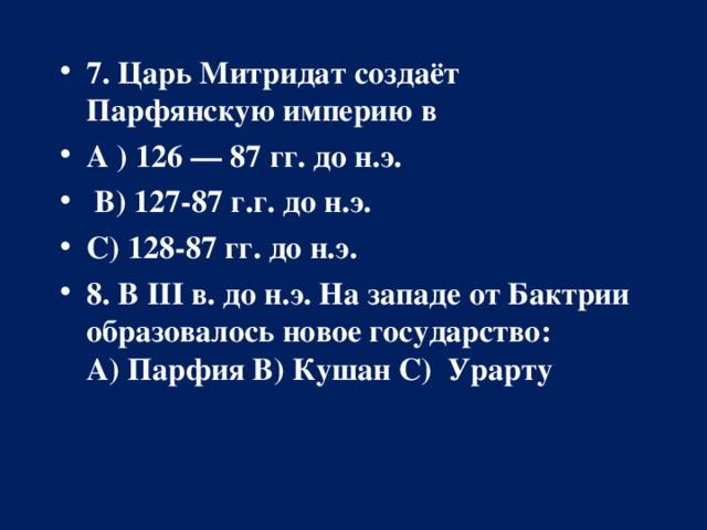 7. Царь Митридат создаёт Парфянскую империю в А ) 126 — 87 гг. до н.э.  В) 127-87 г.г. до н.э. С) 128-87 гг. до н.э. 8. В III в. до н.э. На западе от Бактрии образовалось новое государство: А)  ПарфияВ) Кушан С) Урарту