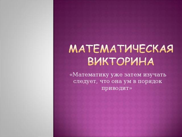 «Математику уже затем изучать следует, что она ум в порядок приводит»