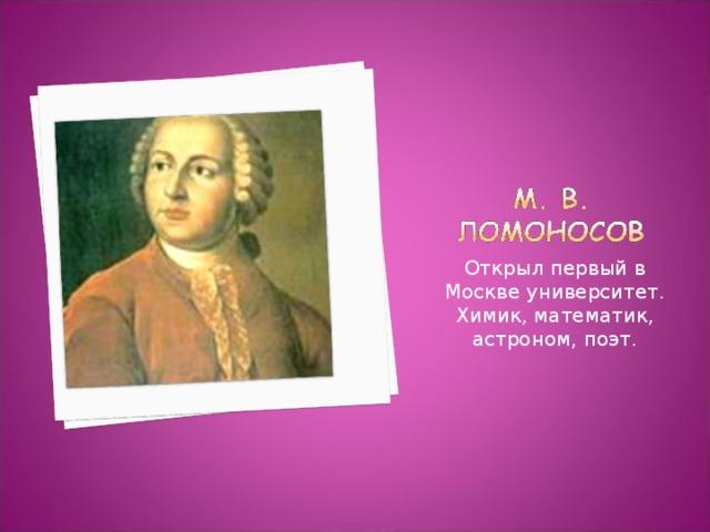 Открыл первый в Москве университет. Химик, математик, астроном, поэт.
