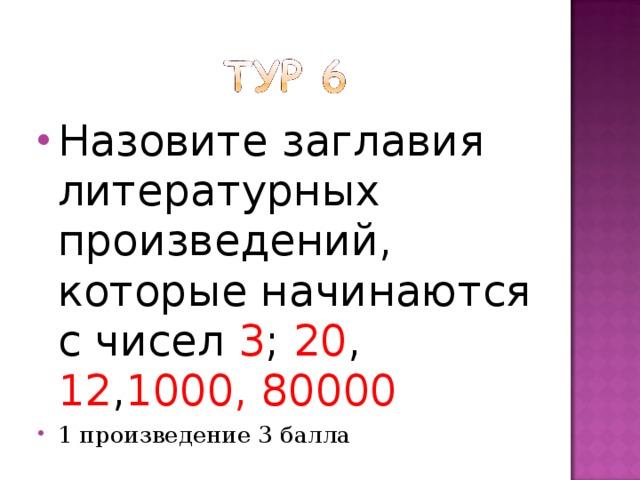 Назовите заглавия литературных произведений, которые начинаются с чисел 3 ; 20 , 12 , 1000, 80000 1 произведение 3 балла