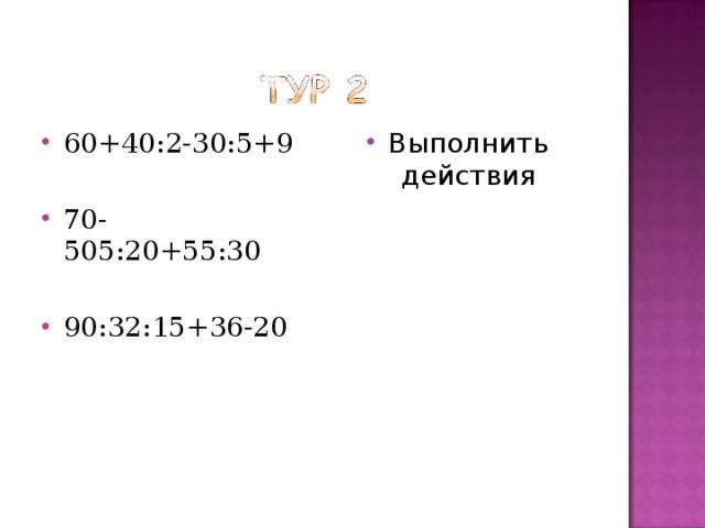 60+40:2-30:5+9 Выполнить действия 70-505:20+55:30  90:32:15+36-20