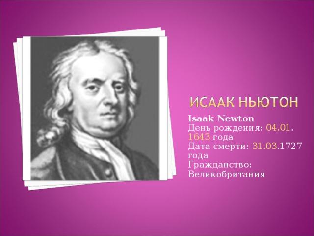 Isaak Newton День рождения: 04.01 . 1643 года  Дата смерти: 31.03 .1727 года  Гражданство: Великобритания