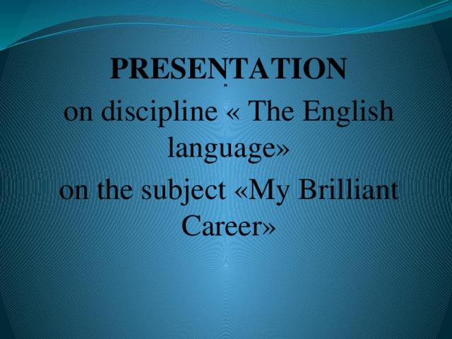 л PRESENTATION on discipline « The English language» on the subject «My Brilliant Career»