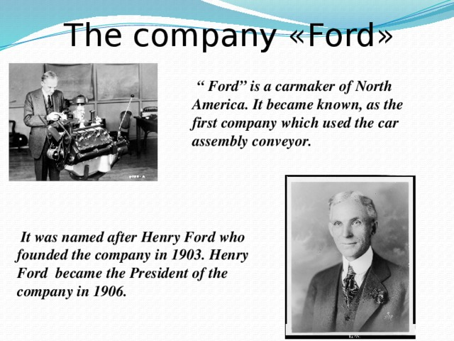 """The company «Ford»  """" Ford"""" is a carmaker of North America. It became known, as the first company which used the car assembly conveyor.  It was named after Henry Ford who founded the company in 1903. Henry Ford became the President of the company in 1906."""