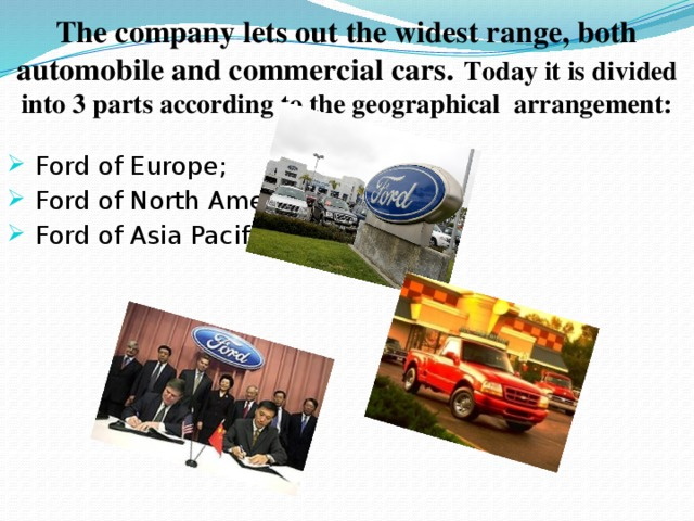 The company lets out the widest range, both automobile and commercial cars.  Today it is divided into 3 parts according to the geographical arrangement: