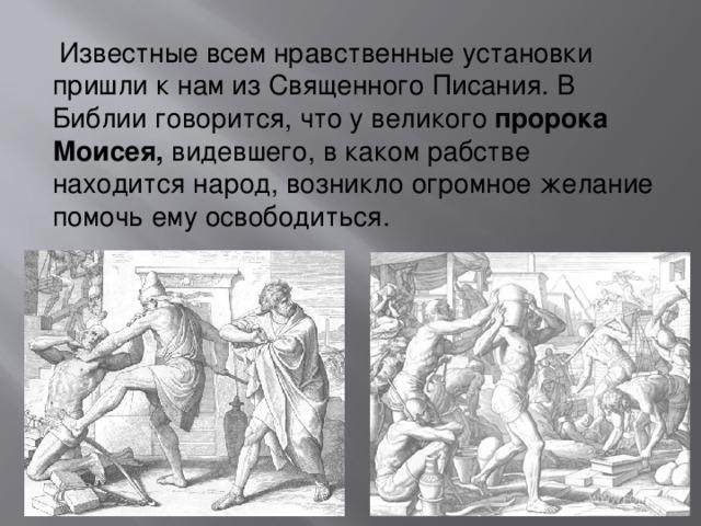 Известные всем нравственные установки пришли к нам из Священного Писания. В Библии говорится, что у великого пророка Моисея, видевшего, в каком рабстве находится народ, возникло огромное желание помочь ему освободиться.