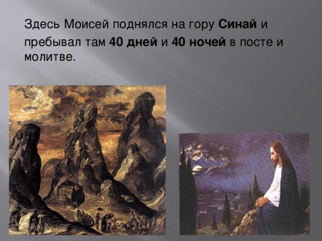 Здесь  Моисей поднялся на гору Синай и пребывал там 40 дней и 40 ночей в посте и молитве.