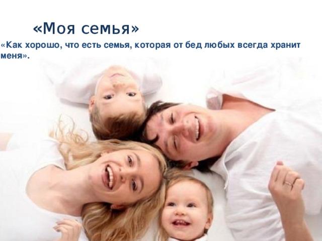 « Моя семья»   «Как хорошо, что есть семья, которая от бед любых всегда хранит меня».