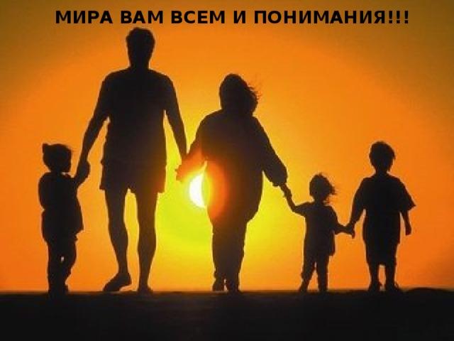МИРА ВАМ ВСЕМ И ПОНИМАНИЯ!!!