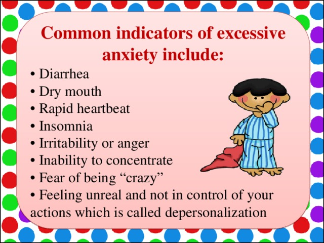 """Common indicators of excessive anxiety include: • Diarrhea • Dry mouth • Rapid heartbeat • Insomnia • Irritability or anger • Inability to concentrate • Fear of being """"crazy"""" • Feeling unreal and not in control of your actions which is called depersonalization"""