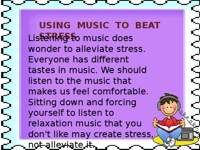 USING MUSIC TO BEAT STRESS Listening to music does wonder to alleviate stress. Everyone has different tastes in music. We should listen to the music that makes us feel comfortable. Sitting down and forcing yourself to listen to relaxation music that you don't like may create stress, not alleviate it.