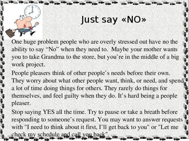 """Just say «NO» One huge problem people who are overly stressed out have no the ability to say """"No"""" when they need to. Maybe your mother wants you to take Grandma to the store, but you're in the middle of a big work project. People pleasers think of other people's needs before their own. They worry about what other people want, think, or need, and spend a lot of time doing things for others. They rarely do things for themselves, and feel guilty when they do. It's hard being a people pleaser. Stop saying YES all the time. Try to pause or take a breath before responding to someone's request. You may want to answer requests with"""