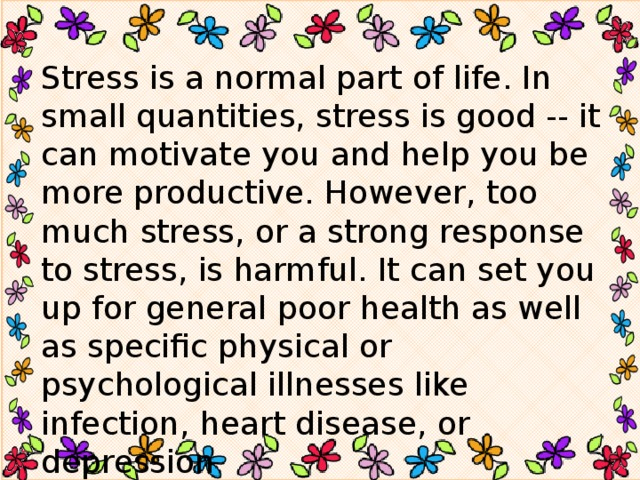 Stress is a normal part of life. In small quantities, stress is good -- it can motivate you and help you be more productive. However, too much stress, or a strong response to stress, is harmful. It can set you up for general poor health as well as specific physical or psychological illnesses like infection, heart disease, or depression