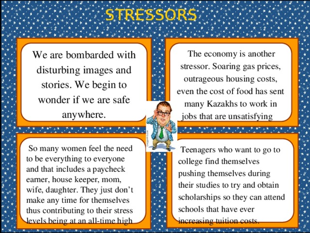 STRESSORS We are bombarded with disturbing images and stories. We begin to wonder if we are safe anywhere.  The economy is another stressor. Soaring gas prices, outrageous housing costs, even the cost of food has sent many Kazakhs to work in jobs that are unsatisfying  So many women feel the need to be everything to everyone and that includes a paycheck earner, house keeper, mom, wife, daughter. They just don't make any time for themselves thus contributing to their stress levels being at an all-time high  Teenagers who want to go to college find themselves pushing themselves during their studies to try and obtain scholarships so they can attend schools that have ever increasing tuition costs.