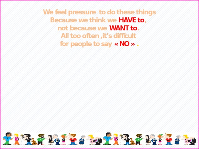 We feel pressure to do these things Because we think we HAVE to , not because we WANT to . All too often ,it's difficult for people to say « NO » .