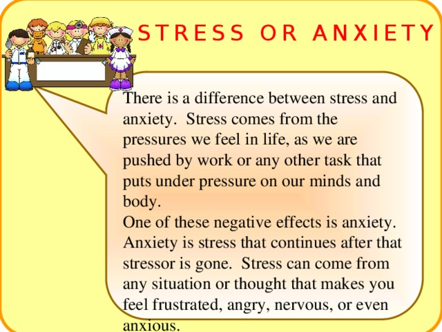STRESS OR ANXIETY There is a difference between stress and anxiety. Stress comes from the pressures we feel in life, as we are pushed by work or any other task that puts under pressure on our minds and body. One of these negative effects is anxiety. Anxiety is stress that continues after that stressor is gone. Stress can come from any situation or thought that makes you feel frustrated, angry, nervous, or even anxious.
