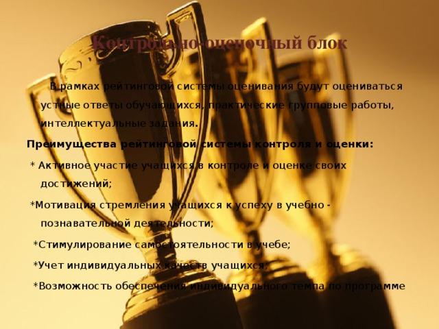 Контрольно-оценочный блок  В рамках рейтинговой системы оценивания будут оцениваться устные ответы обучающихся, практические групповые работы, интеллектуальные задания . Преимущества рейтинговой системы контроля и оценки:  * Активное участие учащихся в контроле и оценке своих достижений;  *Мотивация стремления учащихся к успеху в учебно - познавательной деятельности;  *Стимулирование самостоятельности в учебе;  *Учет индивидуальных качеств учащихся;  *Возможность обеспечения индивидуального темпа по программе