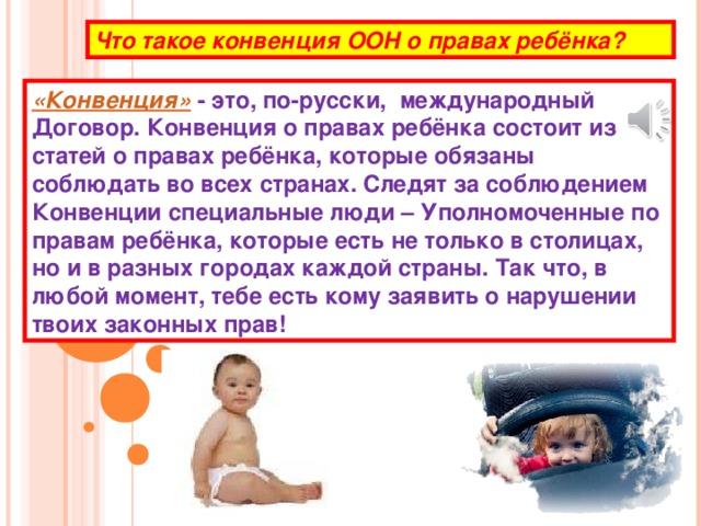 Что такое конвенция ООН о правах ребёнка? «Конвенция» - это, по-русски, международный Договор. Конвенция о правах ребёнка состоит из статей о правах ребёнка, которые обязаны соблюдать во всех странах. Следят за соблюдением Конвенции специальные люди – Уполномоченные по правам ребёнка, которые есть не только в столицах, но и в разных городах каждой страны. Так что, в любой момент, тебе есть кому заявить о нарушении твоих законных прав!