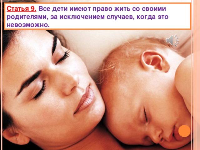 Статья 9.  Все дети имеют право жить со своими родителями, за исключением случаев, когда это невозможно.