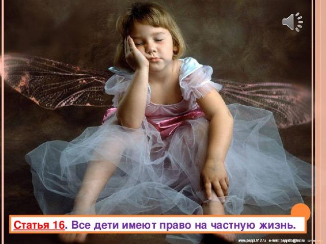 Статья 16 . Все дети имеют право на частную жизнь.