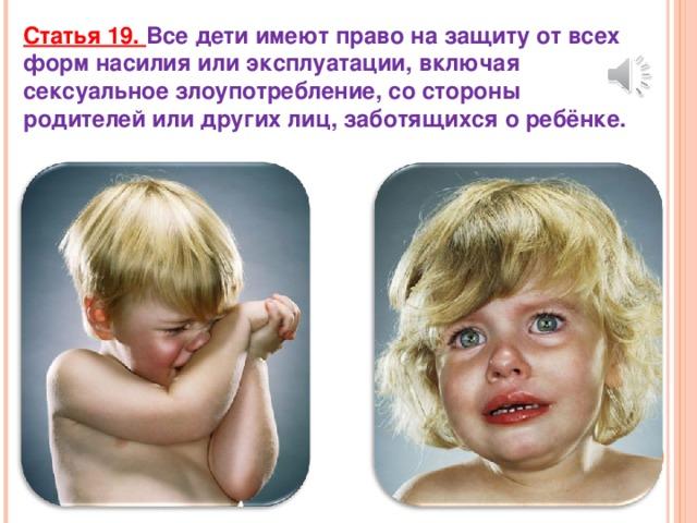 Статья 19. Все дети имеют право на защиту от всех форм насилия или эксплуатации, включая сексуальное злоупотребление, со стороны родителей или других лиц, заботящихся о ребёнке.