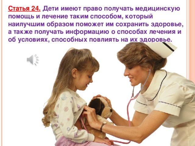 Статья 24.  Дети имеют право получать медицинскую помощь и лечение таким способом, который наилучшим образом поможет им сохранить здоровье, а также получать информацию о способах лечения и об условиях, способных повлиять на их здоровье.