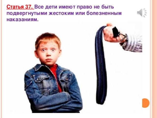 Статья 37. Все дети имеют право не быть подвергнутыми жестоким или болезненным наказаниям.
