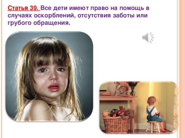 Статья 39. Все дети имеют право на помощь в случаях оскорблений, отсутствия заботы или грубого обращения.