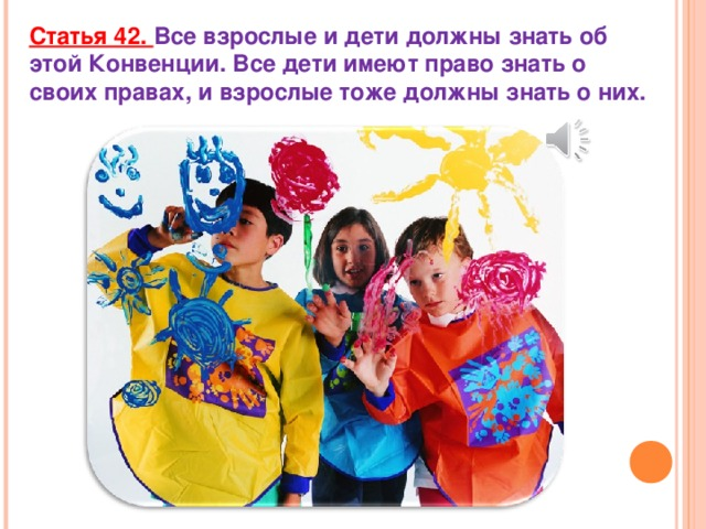 Статья 42. Все взрослые и дети должны знать об этой Конвенции. Все дети имеют право знать о своих правах, и взрослые тоже должны знать о них.
