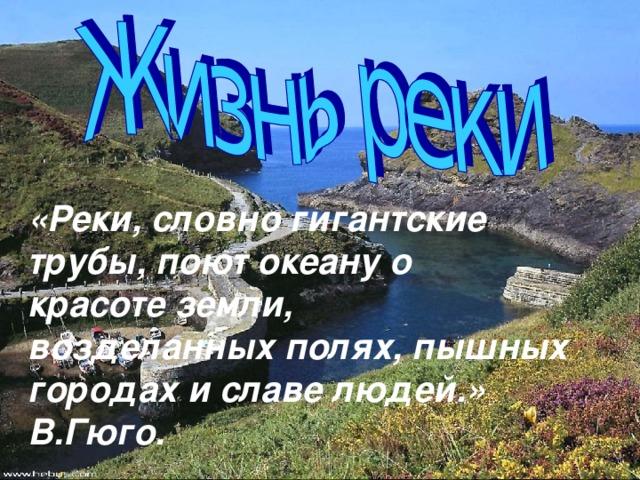 «Реки, словно гигантские трубы, поют океану о красоте земли, возделанных полях, пышных городах и славе людей.» В.Гюго.