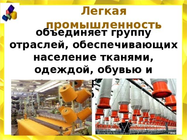 Легкая промышленность объединяет группу отраслей, обеспечивающих население тканями, одеждой, обувью и другими предметами потребления.
